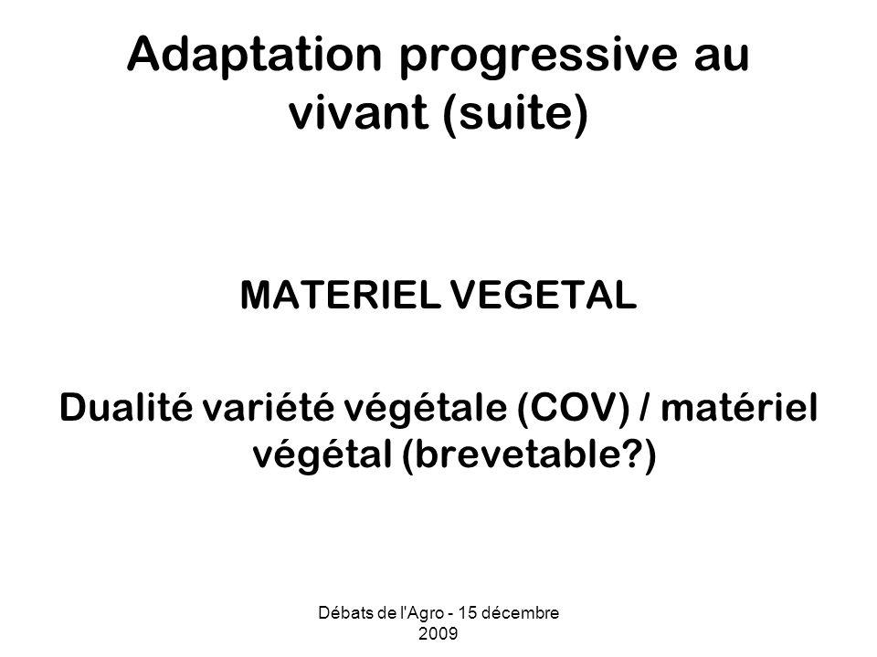 Débats de l Agro - 15 décembre 2009 Adaptation progressive au vivant (suite) MATERIEL VEGETAL Dualité variété végétale (COV) / matériel végétal (brevetable?)