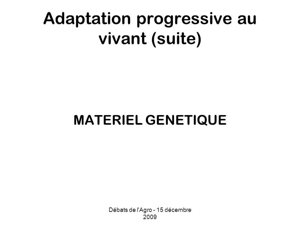 Débats de l Agro - 15 décembre 2009 Adaptation progressive au vivant (suite) MATERIEL GENETIQUE