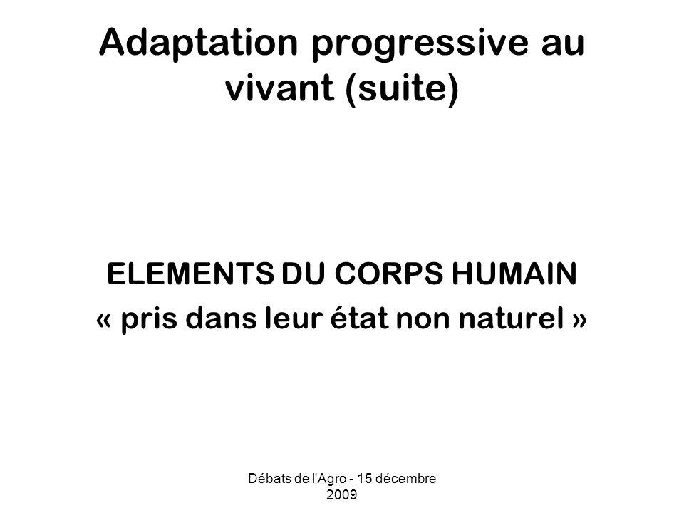 Débats de l Agro - 15 décembre 2009 Adaptation progressive au vivant (suite) ELEMENTS DU CORPS HUMAIN « pris dans leur état non naturel »