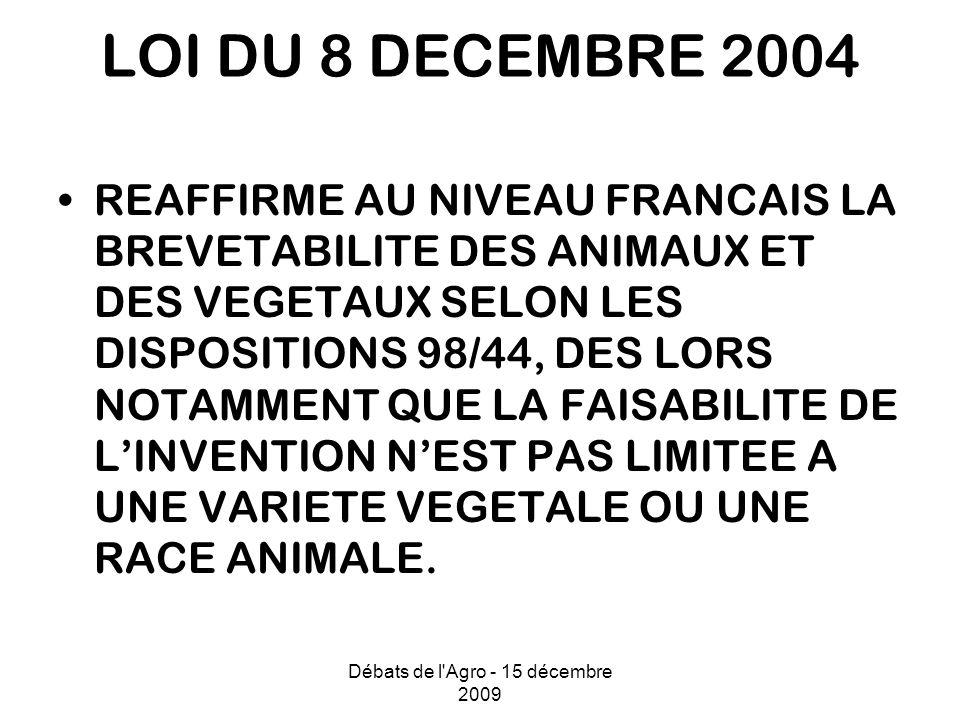 Débats de l Agro - 15 décembre 2009 LOI DU 8 DECEMBRE 2004 REAFFIRME AU NIVEAU FRANCAIS LA BREVETABILITE DES ANIMAUX ET DES VEGETAUX SELON LES DISPOSITIONS 98/44, DES LORS NOTAMMENT QUE LA FAISABILITE DE LINVENTION NEST PAS LIMITEE A UNE VARIETE VEGETALE OU UNE RACE ANIMALE.
