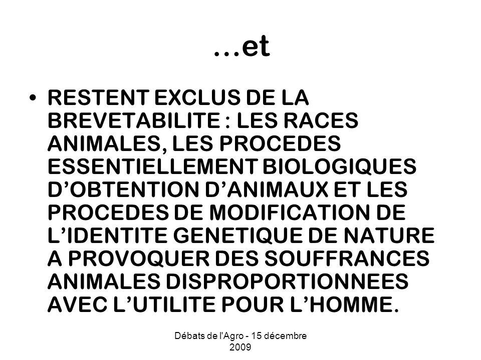 Débats de l Agro - 15 décembre 2009 …et RESTENT EXCLUS DE LA BREVETABILITE : LES RACES ANIMALES, LES PROCEDES ESSENTIELLEMENT BIOLOGIQUES DOBTENTION DANIMAUX ET LES PROCEDES DE MODIFICATION DE LIDENTITE GENETIQUE DE NATURE A PROVOQUER DES SOUFFRANCES ANIMALES DISPROPORTIONNEES AVEC LUTILITE POUR LHOMME.