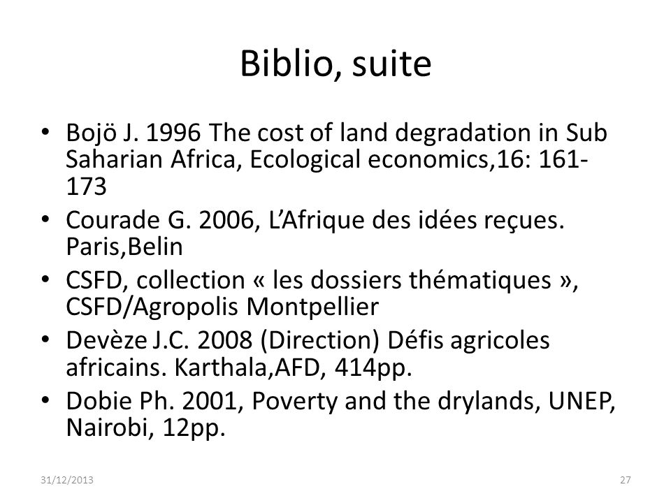 Biblio, suite Bojö J. 1996 The cost of land degradation in Sub Saharian Africa, Ecological economics,16: 161- 173 Courade G. 2006, LAfrique des idées