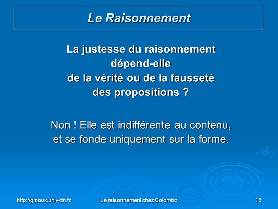 http://ginoux.univ-tln.frLe raisonnement chez Colombo13 La justesse du raisonnement dépend-elle de la vérité ou de la fausseté des propositions ? Non