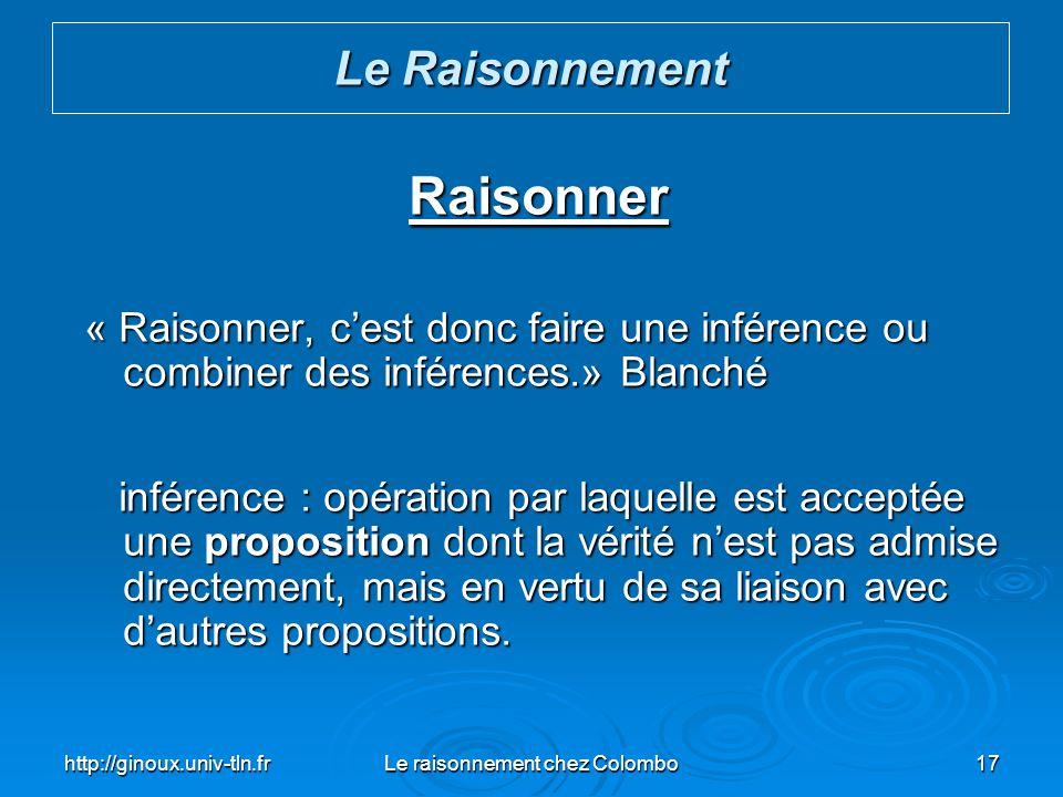 http://ginoux.univ-tln.frLe raisonnement chez Colombo17 Raisonner « Raisonner, cest donc faire une inférence ou combiner des inférences.» Blanché « Ra