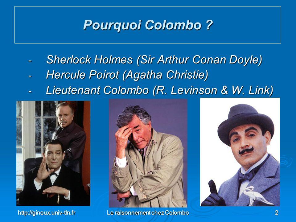 http://ginoux.univ-tln.frLe raisonnement chez Colombo3 - Sherlock Holmes & Hercule Poirot On présente le meurtre mais pas le meurtrier Découvrir lassassin Découvrir lassassin - Lieutenant Colombo On présente le meurtre et le meurtrier Comment Colombo va le confondre Comment Colombo va le confondre Pourquoi Colombo ?
