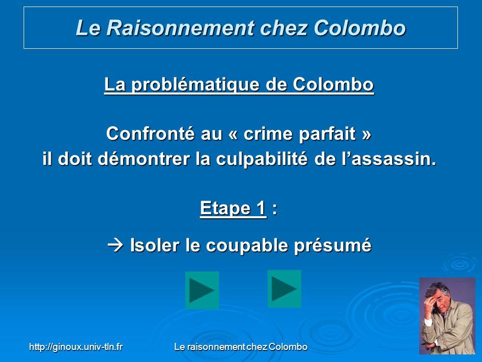 http://ginoux.univ-tln.frLe raisonnement chez Colombo35 La problématique de Colombo Confronté au « crime parfait » il doit démontrer la culpabilité de