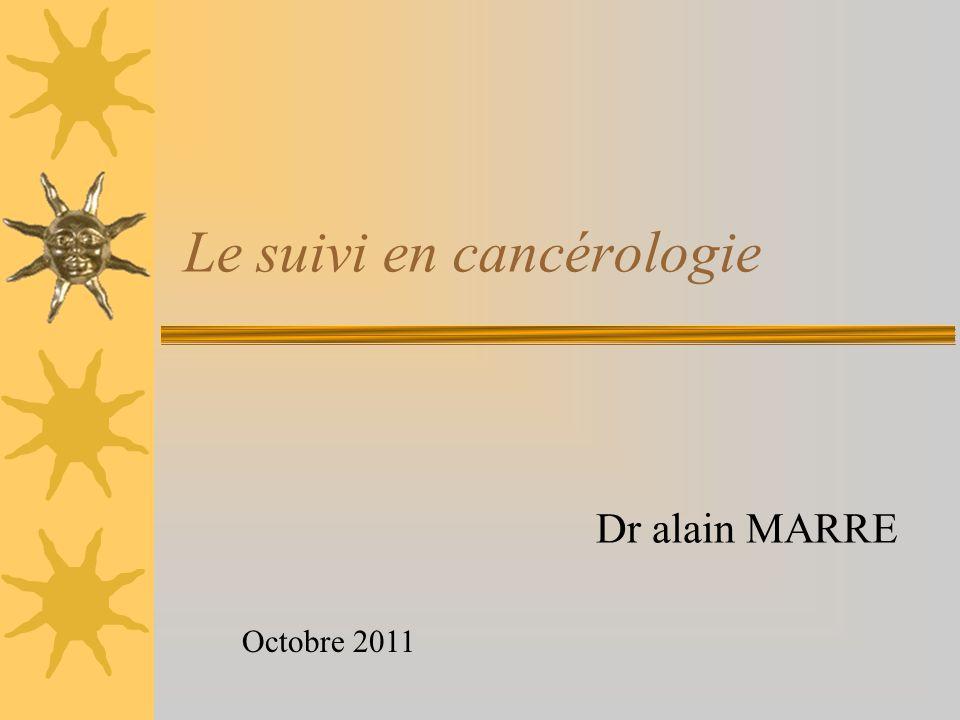 Le suivi en cancérologie Dr alain MARRE Octobre 2011