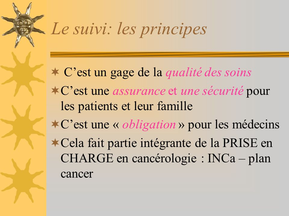 Le suivi: les principes Cest un gage de la qualité des soins Cest une assurance et une sécurité pour les patients et leur famille Cest une « obligatio
