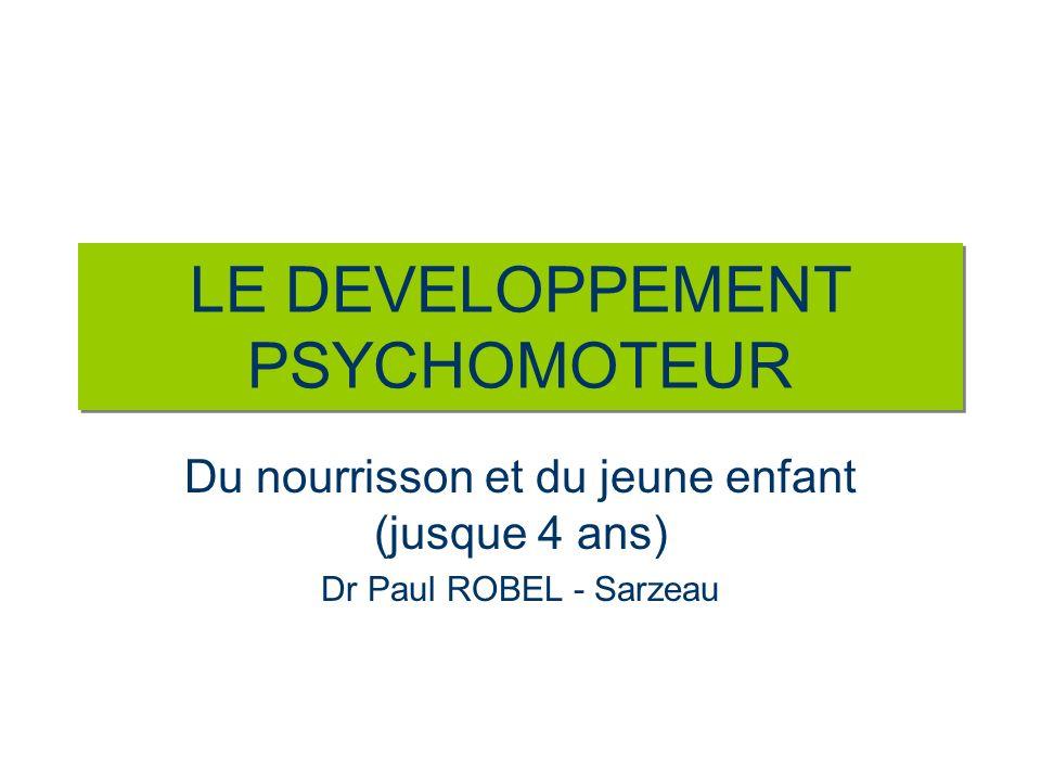 LE DEVELOPPEMENT PSYCHOMOTEUR Du nourrisson et du jeune enfant (jusque 4 ans) Dr Paul ROBEL - Sarzeau