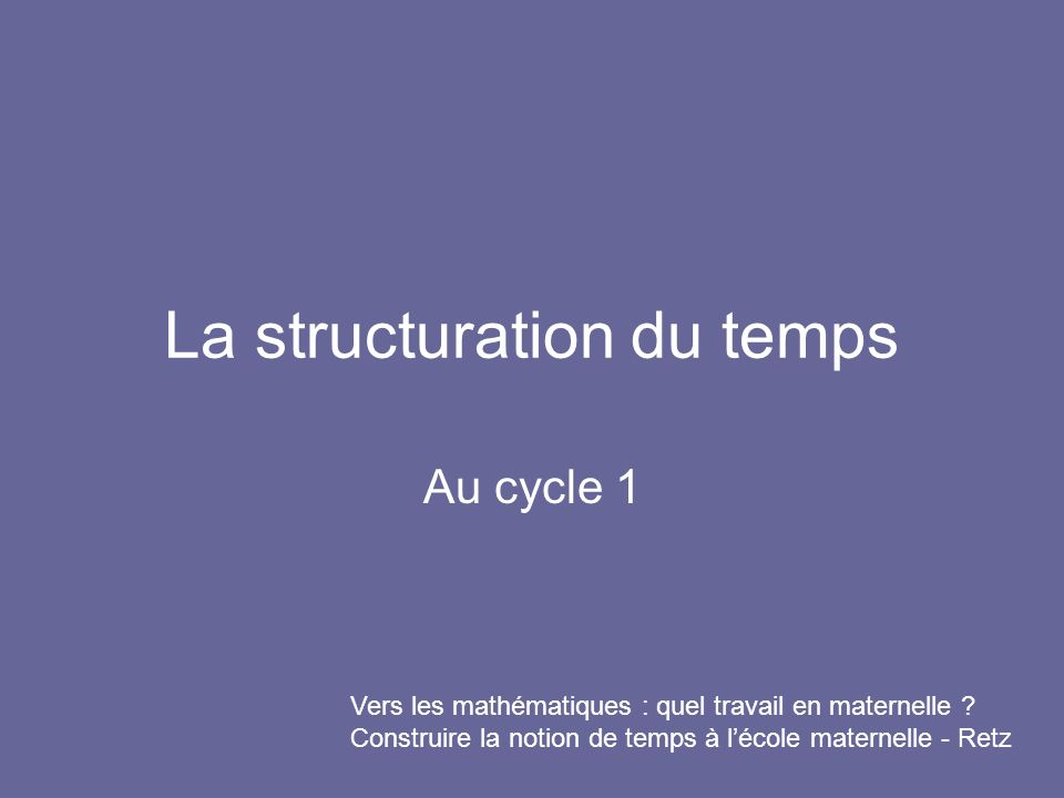 La structuration du temps Au cycle 1 Vers les mathématiques : quel travail en maternelle ? Construire la notion de temps à lécole maternelle - Retz