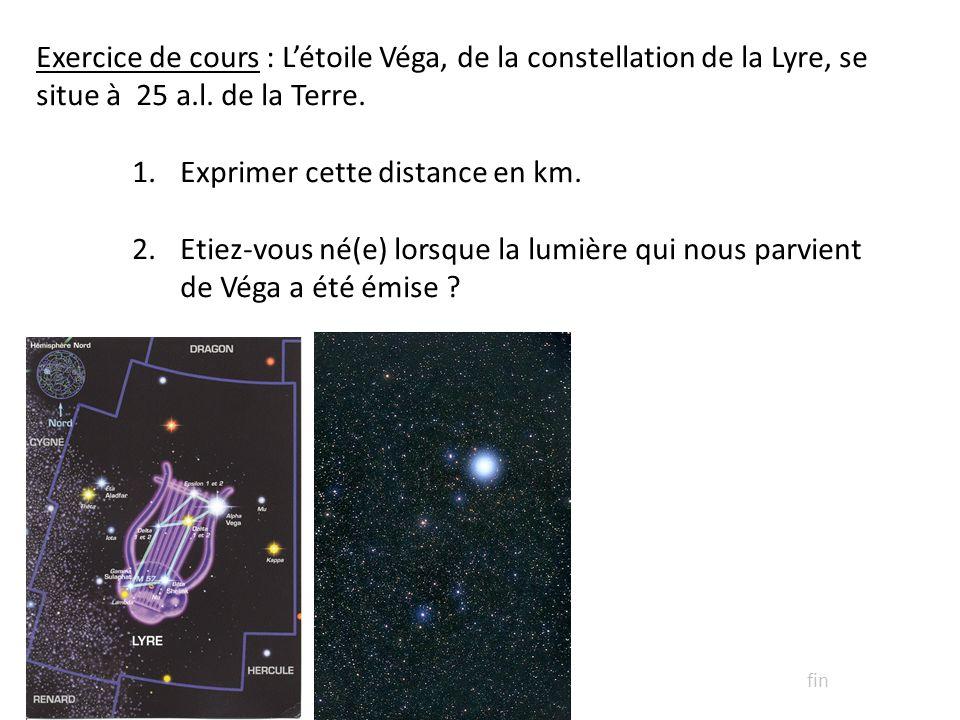 Exercice de cours : Létoile Véga, de la constellation de la Lyre, se situe à 25 a.l. de la Terre. 1.Exprimer cette distance en km. 2.Etiez-vous né(e)