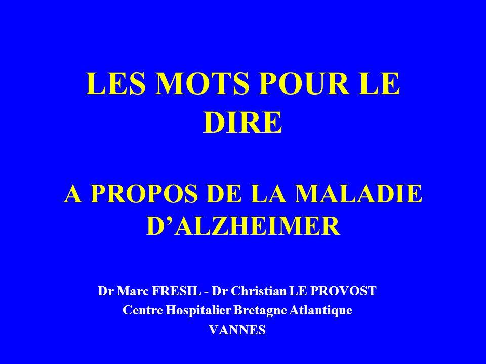 LES MOTS POUR LE DIRE A PROPOS DE LA MALADIE DALZHEIMER Dr Marc FRESIL - Dr Christian LE PROVOST Centre Hospitalier Bretagne Atlantique VANNES