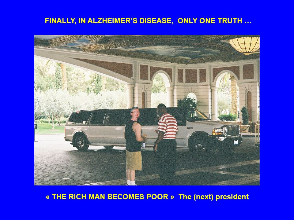 FINALLY, IN ALZHEIMERS DISEASE, ONLY ONE TRUTH … « THE RICH MAN BECOMES POOR » The (next) president
