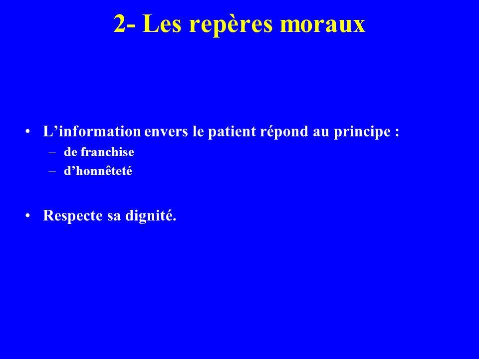2- Les repères moraux Linformation envers le patient répond au principe : –de franchise –dhonnêteté Respecte sa dignité.