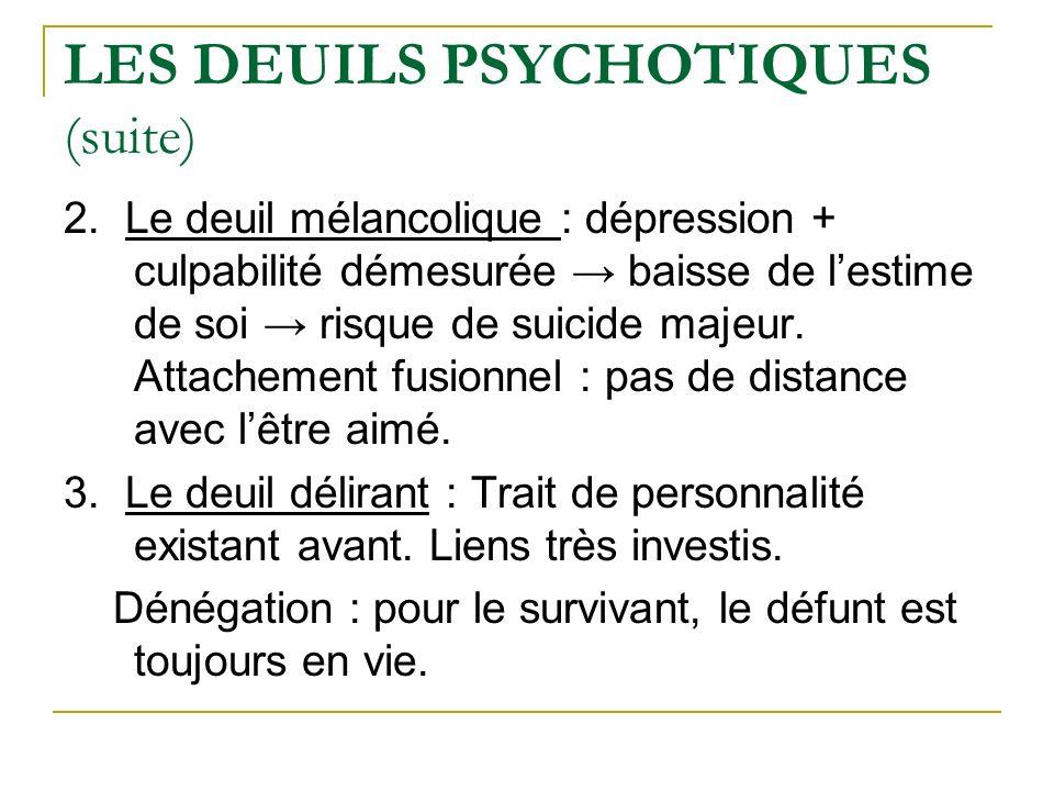 LES DEUILS PSYCHOTIQUES (suite) 2. Le deuil mélancolique : dépression + culpabilité démesurée baisse de lestime de soi risque de suicide majeur. Attac