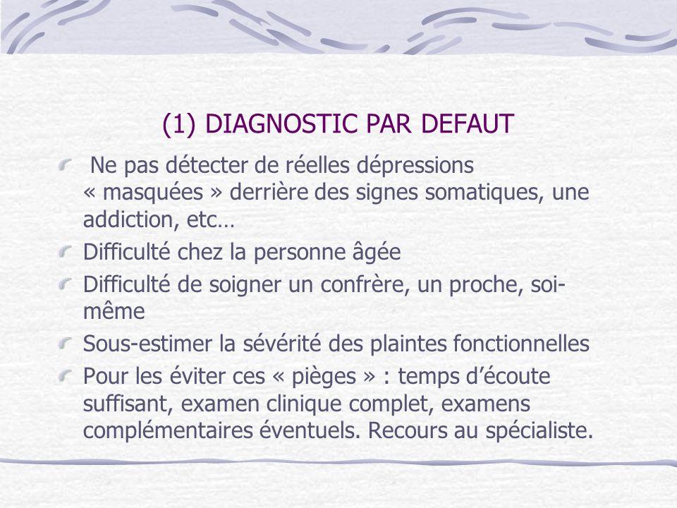 (1) DIAGNOSTIC PAR DEFAUT Ne pas détecter de réelles dépressions « masquées » derrière des signes somatiques, une addiction, etc… Difficulté chez la p