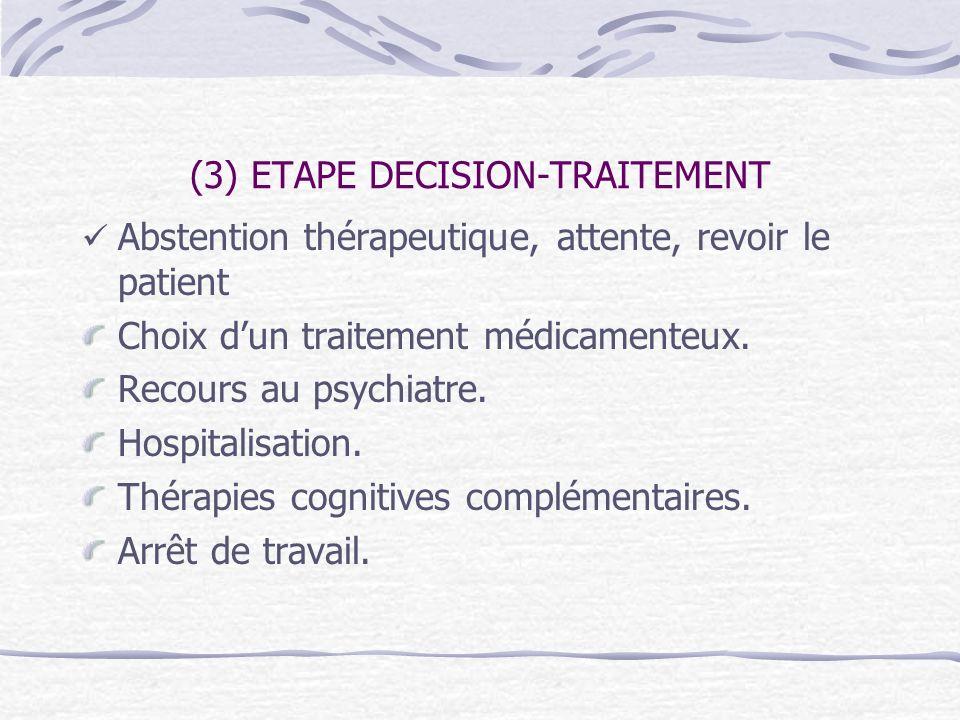 (3) ETAPE DECISION-TRAITEMENT Abstention thérapeutique, attente, revoir le patient Choix dun traitement médicamenteux. Recours au psychiatre. Hospital