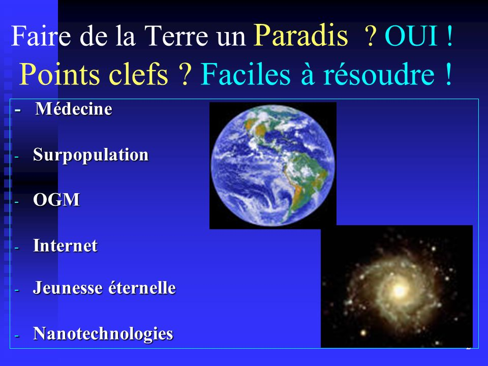 Faire de la Terre un Paradis ? OUI ! Points clefs ? Faciles à résoudre ! - Médecine - Surpopulation - OGM - Internet - Jeunesse éternelle - Nanotechno