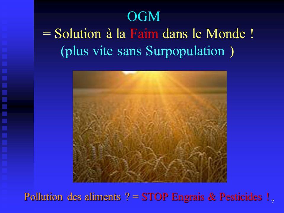 7 OGM = Solution à la Faim dans le Monde ! (plus vite sans Surpopulation ) Pollution des aliments ? = STOP Engrais & Pesticides ! Pollution des alimen