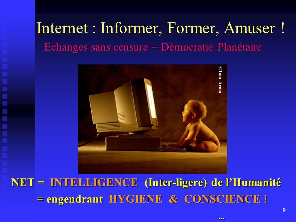 9 Internet : Informer, Former, Amuser ! Echanges sans censure = Démocratie Planétaire Echanges sans censure = Démocratie Planétaire NET = INTELLIGENCE