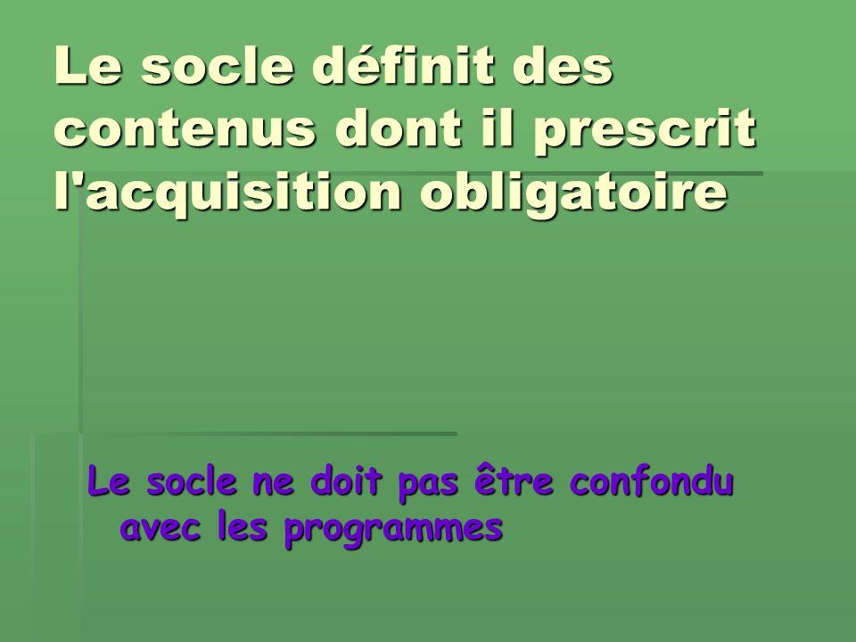 Le socle définit des contenus dont il prescrit l acquisition obligatoire Le socle ne doit pas être confondu avec les programmes