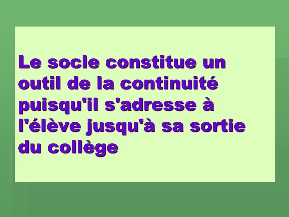 Le socle constitue un outil de la continuité puisqu il s adresse à l élève jusqu à sa sortie du collège