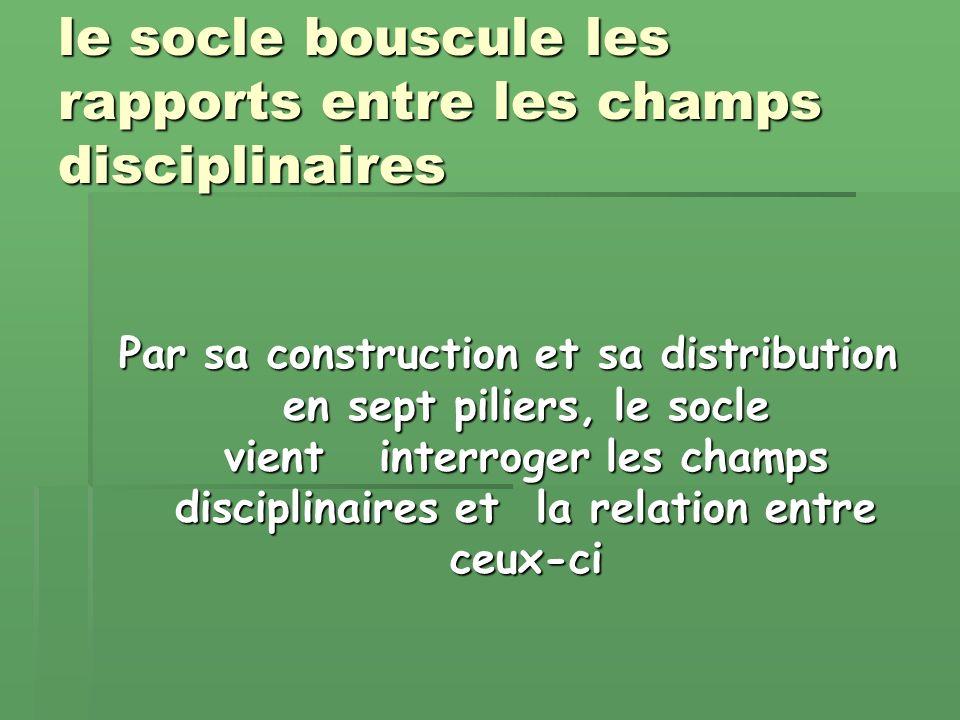 le socle bouscule les rapports entre les champs disciplinaires Par sa construction et sa distribution en sept piliers, le socle vient interroger les champs disciplinaires et la relation entre ceux-ci