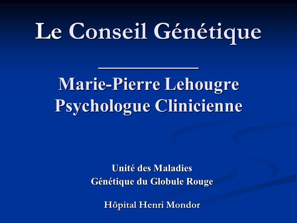 Le Conseil Génétique _________ Marie-Pierre Lehougre Psychologue Clinicienne Unité des Maladies Génétique du Globule Rouge Hôpital Henri Mondor