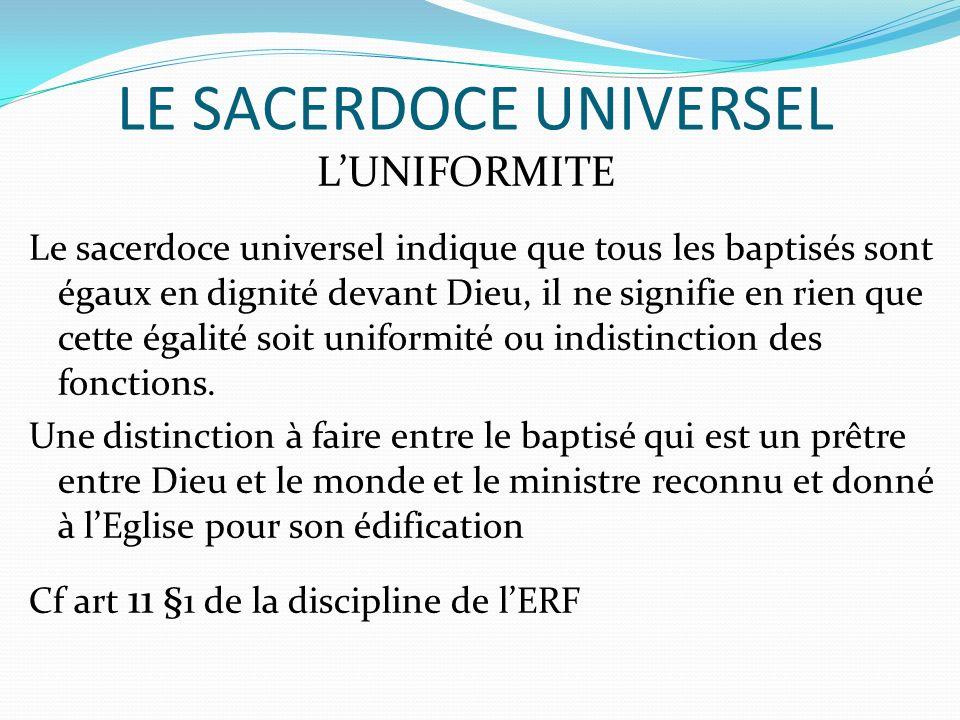 LE SACERDOCE UNIVERSEL LUNIFORMITE Le sacerdoce universel indique que tous les baptisés sont égaux en dignité devant Dieu, il ne signifie en rien que cette égalité soit uniformité ou indistinction des fonctions.