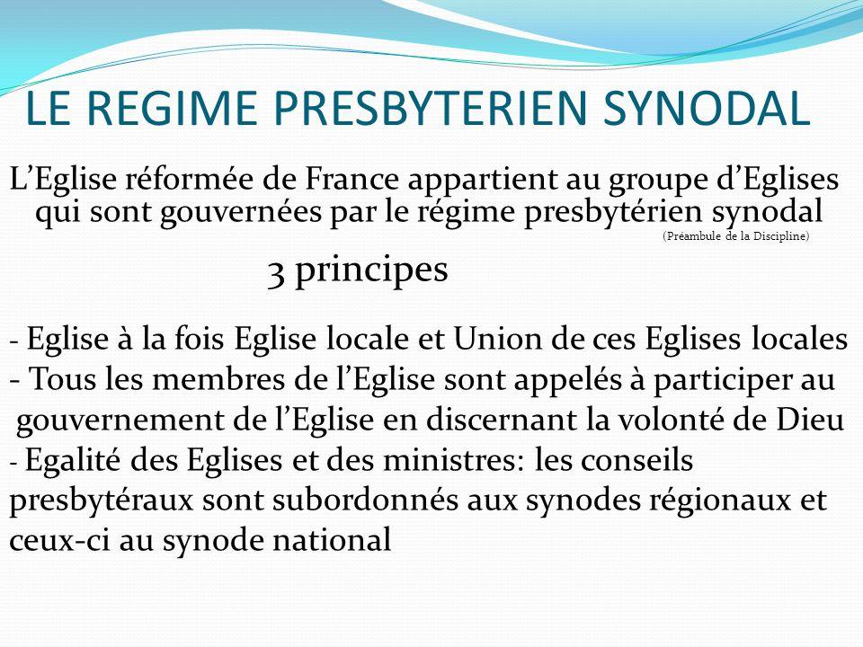 LE REGIME PRESBYTERIEN SYNODAL LEglise réformée de France appartient au groupe dEglises qui sont gouvernées par le régime presbytérien synodal (Préambule de la Discipline) 3 principes - Eglise à la fois Eglise locale et Union de ces Eglises locales - Tous les membres de lEglise sont appelés à participer au gouvernement de lEglise en discernant la volonté de Dieu - Egalité des Eglises et des ministres: les conseils presbytéraux sont subordonnés aux synodes régionaux et ceux-ci au synode national