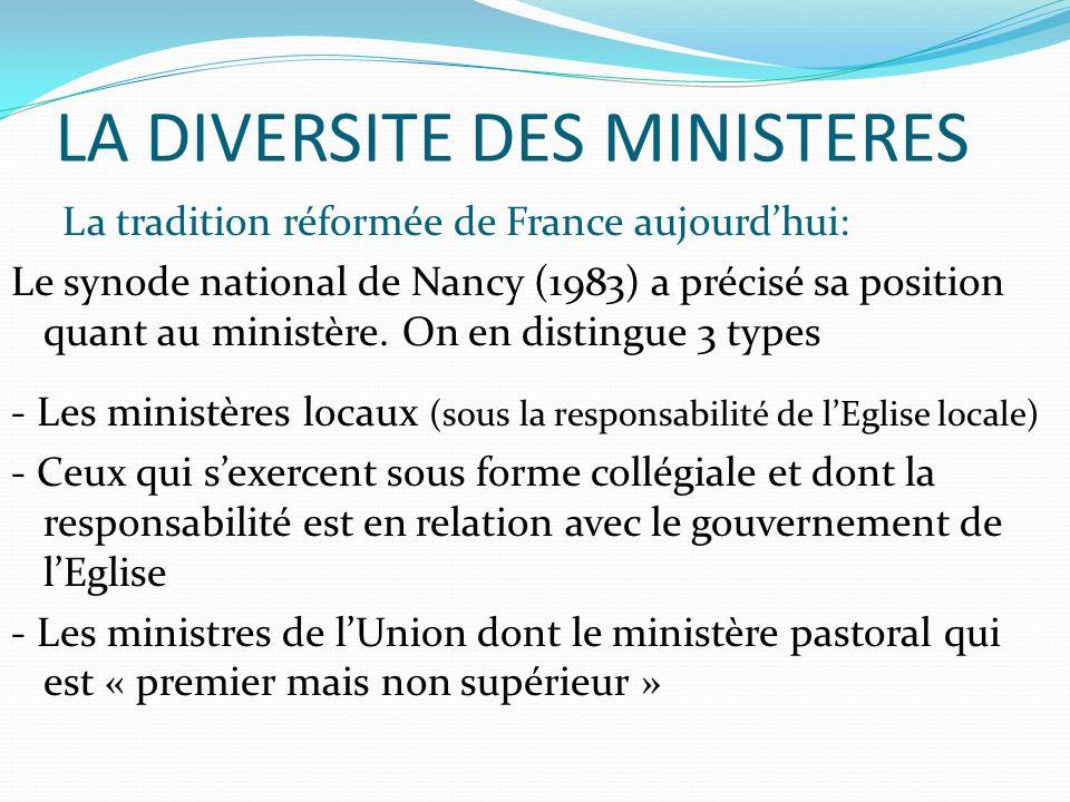 LA DIVERSITE DES MINISTERES La tradition réformée de France aujourdhui: Le synode national de Nancy (1983) a précisé sa position quant au ministère.