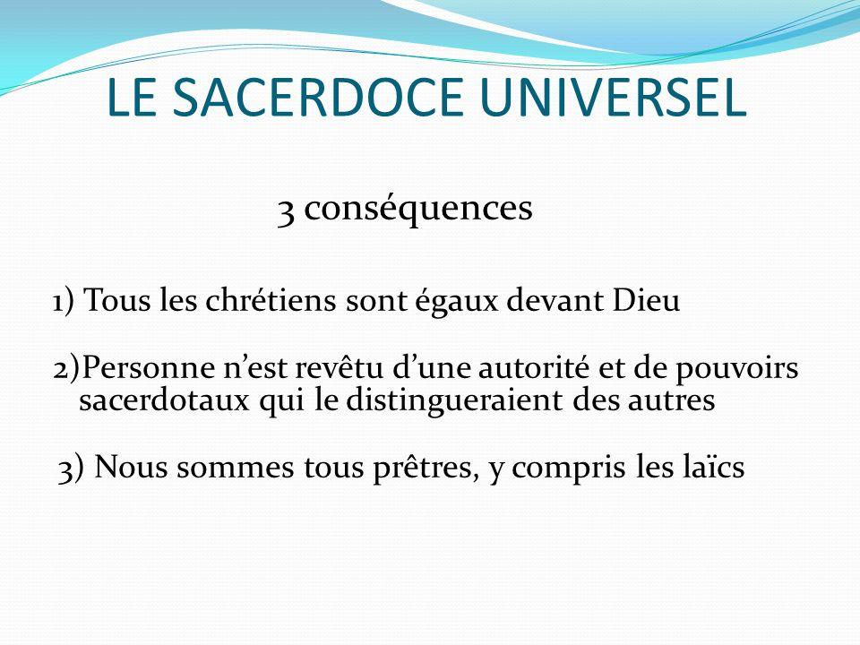 LE SACERDOCE UNIVERSEL 3 conséquences 1) Tous les chrétiens sont égaux devant Dieu 2)Personne nest revêtu dune autorité et de pouvoirs sacerdotaux qui le distingueraient des autres 3) Nous sommes tous prêtres, y compris les laïcs