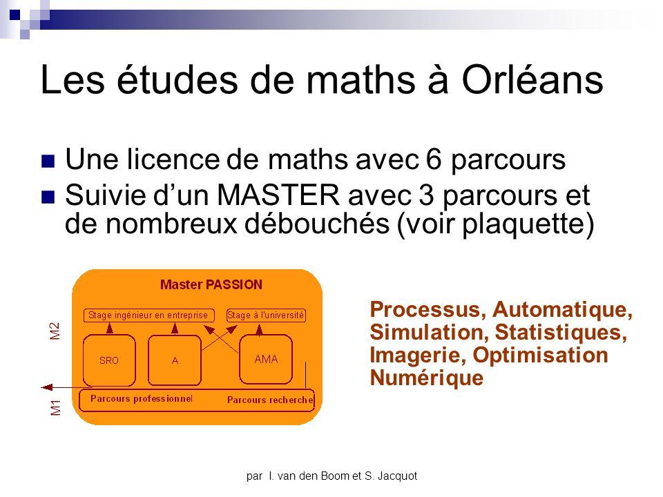 Les études de maths à Orléans Une licence de maths avec 6 parcours Suivie dun MASTER avec 3 parcours et de nombreux débouchés (voir plaquette) Processus, Automatique, Simulation, Statistiques, Imagerie, Optimisation Numérique