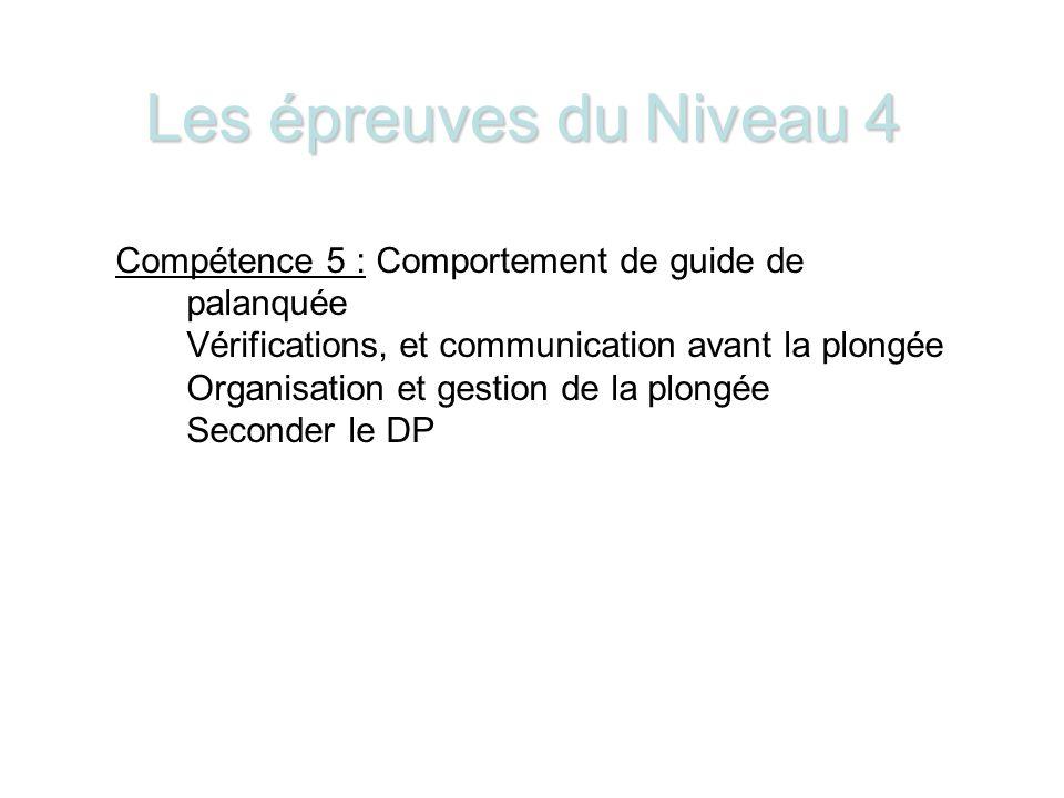 Les épreuves du Niveau 4 Compétence 5 : Comportement de guide de palanquée Vérifications, et communication avant la plongée Organisation et gestion de la plongée Seconder le DP