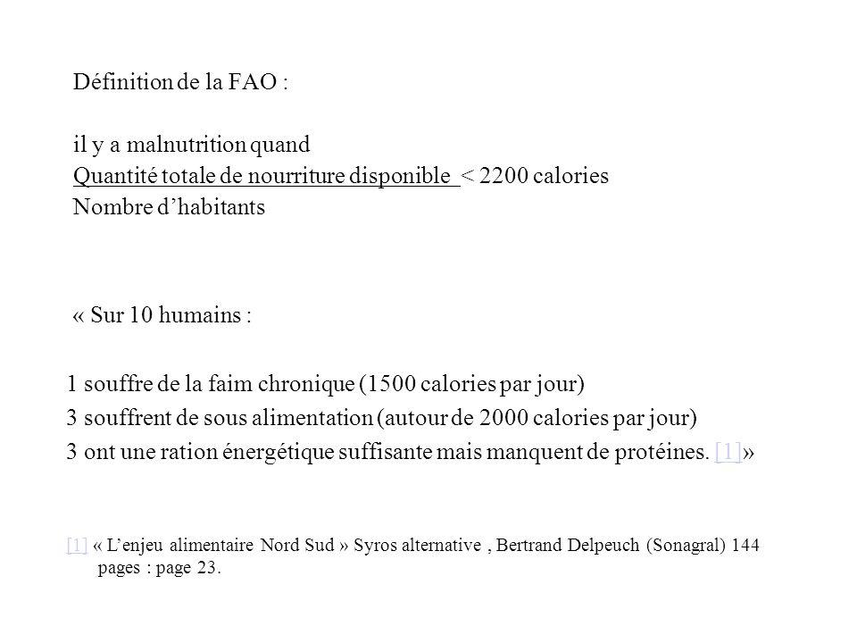Définition de la FAO : il y a malnutrition quand Quantité totale de nourriture disponible < 2200 calories Nombre dhabitants « Sur 10 humains : 1 souff