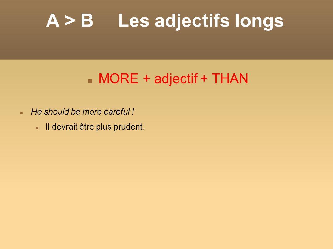 A > BLes adjectifs longs MORE + adjectif + THAN He should be more careful ! Il devrait être plus prudent.