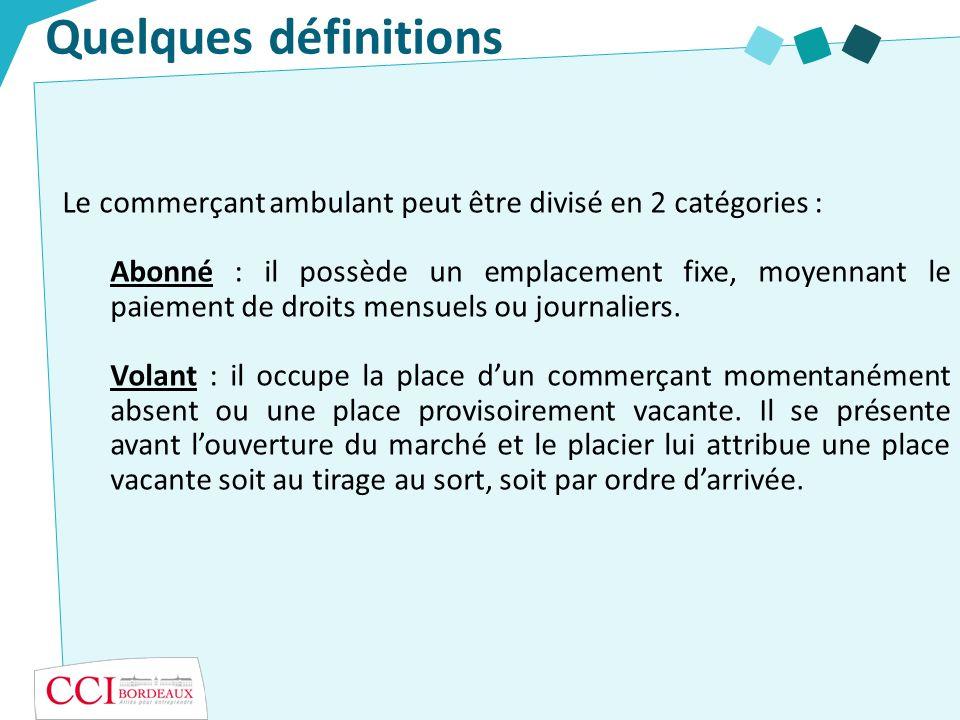 Quelques définitions Le commerçant ambulant peut être divisé en 2 catégories : Abonné : il possède un emplacement fixe, moyennant le paiement de droits mensuels ou journaliers.