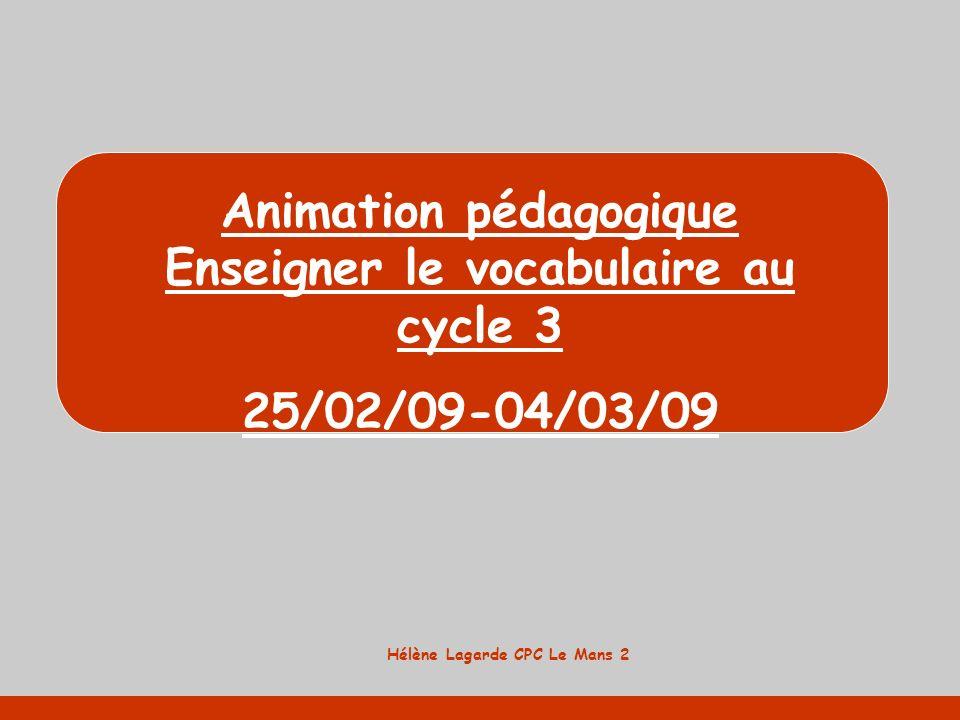 Hélène Lagarde CPC Le Mans 2 Animation pédagogique Enseigner le vocabulaire au cycle 3 25/02/09-04/03/09