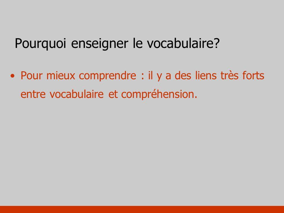 Pourquoi enseigner le vocabulaire? Pour mieux comprendre : il y a des liens très forts entre vocabulaire et compréhension.