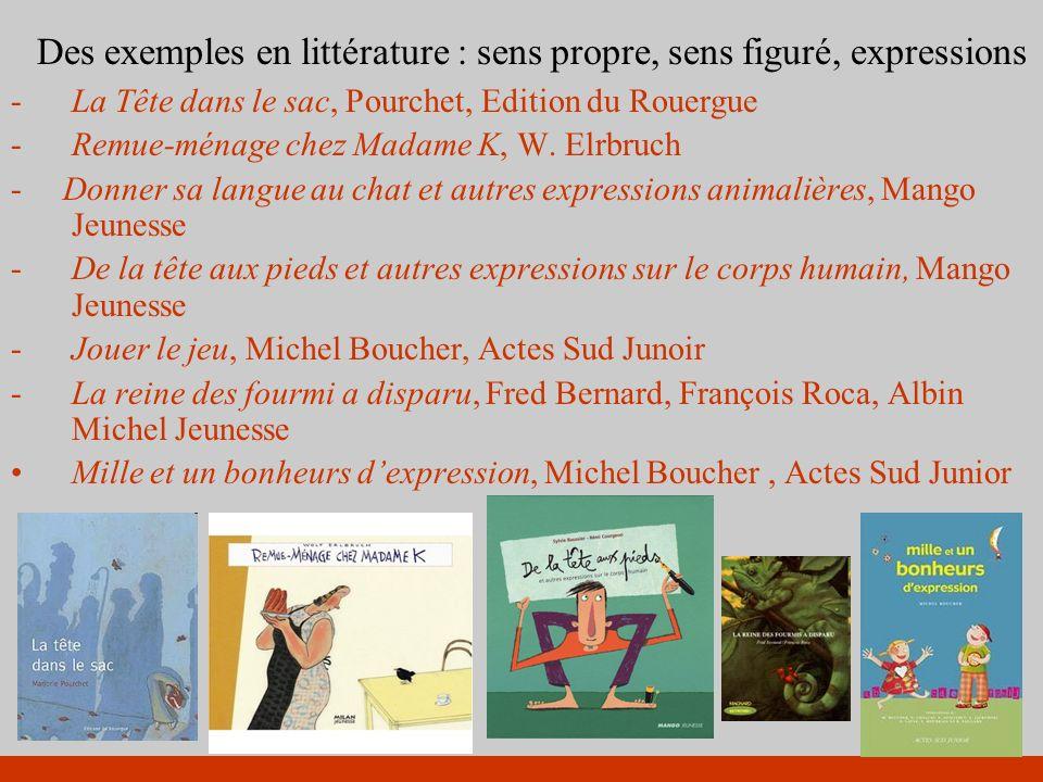 Des exemples en littérature : sens propre, sens figuré, expressions -La Tête dans le sac, Pourchet, Edition du Rouergue -Remue-ménage chez Madame K, W