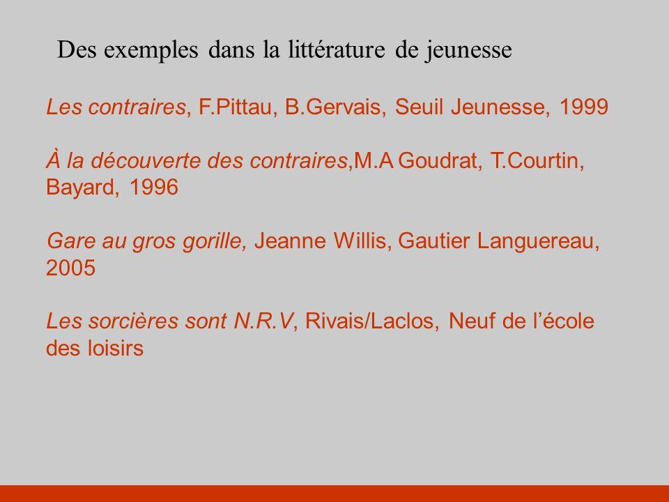 Des exemples dans la littérature de jeunesse Les contraires, F.Pittau, B.Gervais, Seuil Jeunesse, 1999 À la découverte des contraires,M.A Goudrat, T.C
