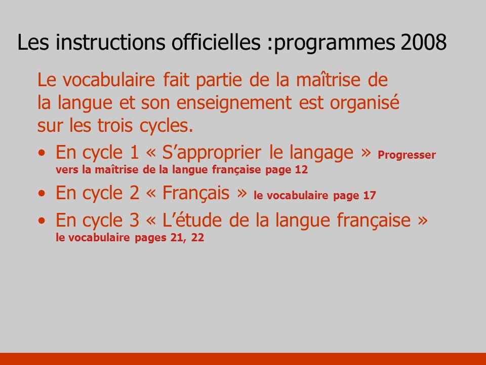 Les instructions officielles :programmes 2008 Le vocabulaire fait partie de la maîtrise de la langue et son enseignement est organisé sur les trois cy