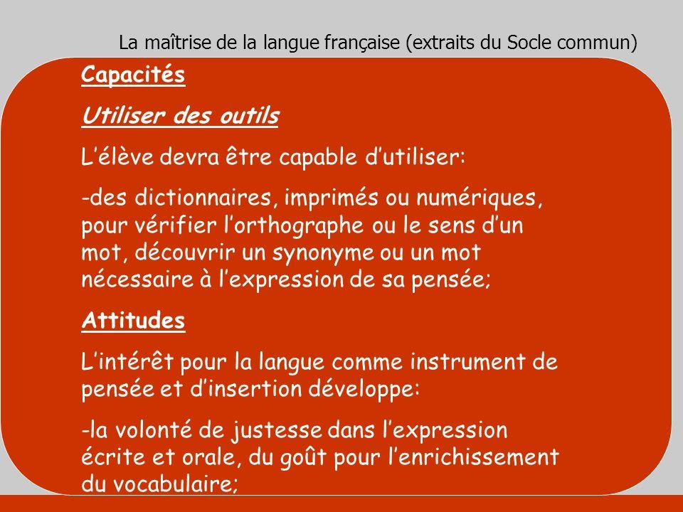 La maîtrise de la langue française (extraits du Socle commun) Capacités Utiliser des outils Lélève devra être capable dutiliser: -des dictionnaires, i
