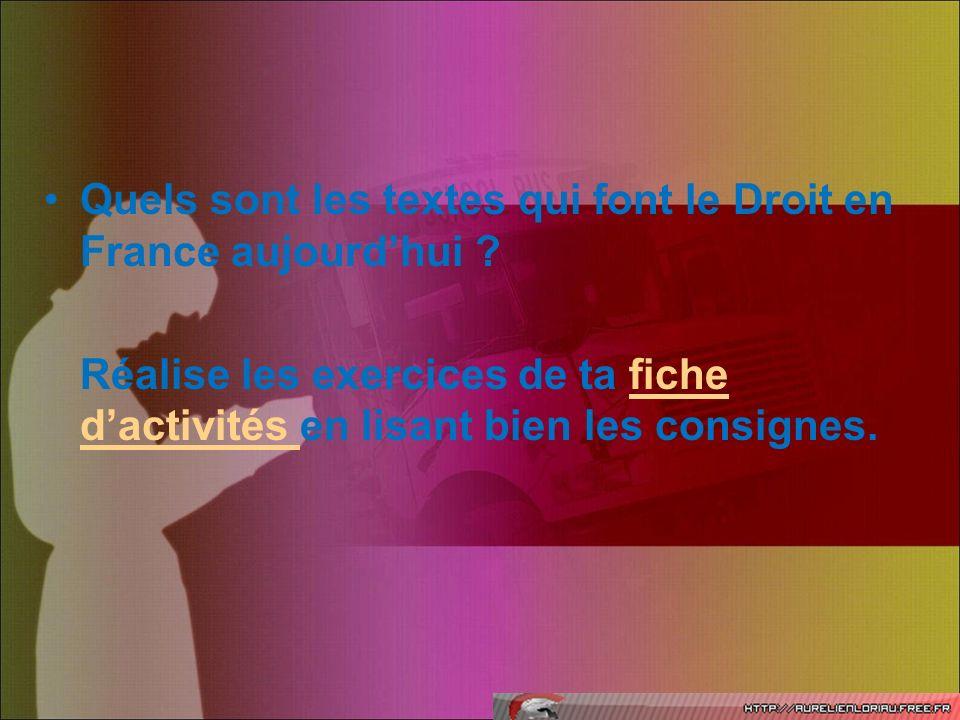 Quels sont les textes qui font le Droit en France aujourdhui ? Réalise les exercices de ta fiche dactivités en lisant bien les consignes.fiche dactivi