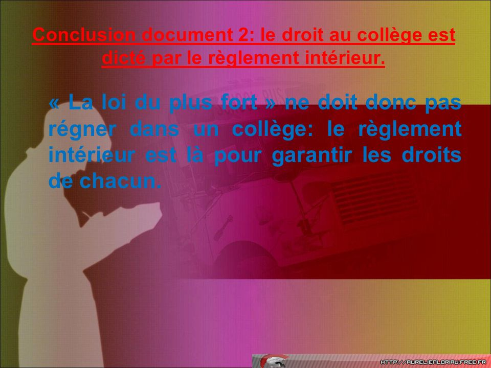 Conclusion document 2: le droit au collège est dicté par le règlement intérieur. « La loi du plus fort » ne doit donc pas régner dans un collège: le r