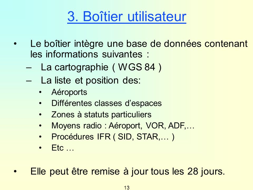 13 Le boîtier intègre une base de données contenant les informations suivantes : –La cartographie ( WGS 84 ) –La liste et position des: Aéroports Diff
