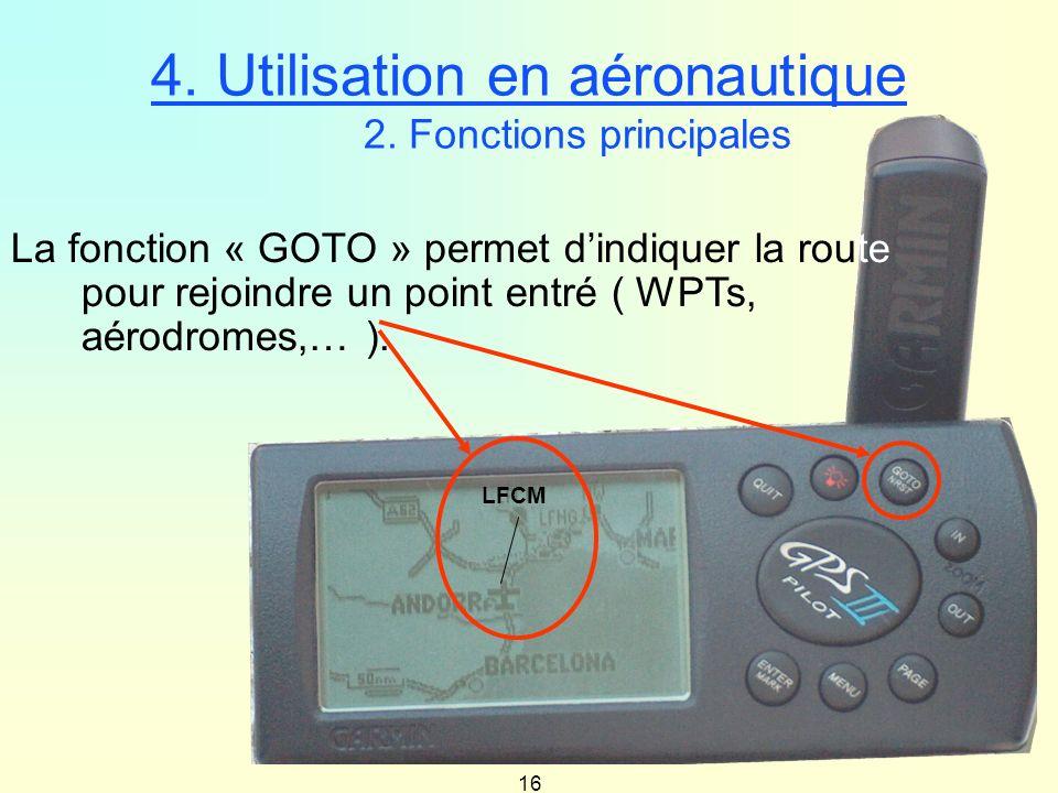 16 4. Utilisation en aéronautique 2. Fonctions principales LFCM La fonction « GOTO » permet dindiquer la route pour rejoindre un point entré ( WPTs, a