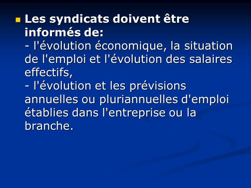 Les syndicats doivent être informés de: - l'évolution économique, la situation de l'emploi et l'évolution des salaires effectifs, - l'évolution et les