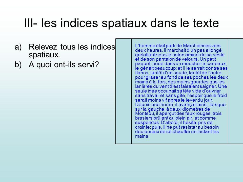 III- les indices spatiaux dans le texte a)Relevez tous les indices spatiaux. b)A quoi ont-ils servi? L'homme était parti de Marchiennes vers deux heur