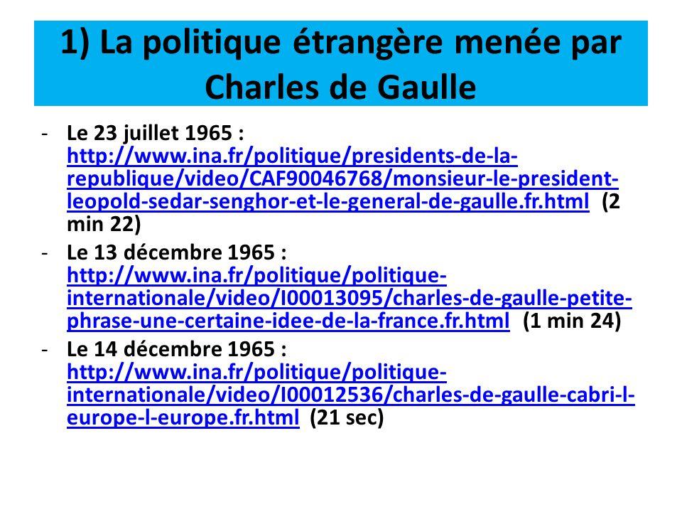 1) La politique étrangère menée par Charles de Gaulle -Le 21 février 1966 : http://www.ina.fr/politique/politique- internationale/video/I04329970/charles-de- gaulle-sur-la-position-de-la-france-vis-a-vis- de-l-otan.fr.html (7 min 39) http://www.ina.fr/politique/politique- internationale/video/I04329970/charles-de- gaulle-sur-la-position-de-la-france-vis-a-vis- de-l-otan.fr.html -Le 29 juin 1966 : http://www.ina.fr/histoire- et-conflits/guerre- froide/video/I09044699/arrivee-du-general- de-gaulle-a-moscou.fr.html (1 min 18)http://www.ina.fr/histoire- et-conflits/guerre- froide/video/I09044699/arrivee-du-general- de-gaulle-a-moscou.fr.html